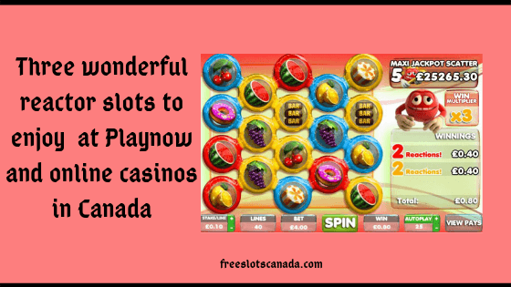 Three wonderful reactor slots to enjoy at Playnow and online casinos in Canada